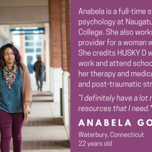 "This is a graphic with a picture of a young woman walking on a college campus. It has text that says ""Faces of HUSKY D"" and ""Ababela is a full-time student studying psychology at Naguatuck Valley Community College. She also works as a home care provider for a woman with medical needs. She credits HUSKY D with allowing her to work and attend school. HUSKY D covers her therapy and medications for depression and post-traumatic stress disorder. ""I definitely have a lot more access to the resources that I need."" Anabela Gomes, Waterbury, Connecticut, 22 years old."