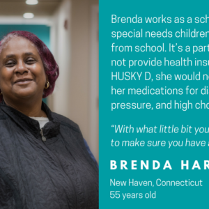 "This is a graphic that shows a picture of a woman looking at the camera with text that says Faces of HUSKY D: Brenda works as a school bus aide, helping special needs children on the way to and from school. IT's a part time job that does not provide health insurance. Without HUSKY D, she would not be able to pay for her medications for diabetes, high blood pressure, and high cholesterol. ""With what little bit you do make, you're trying to make sure you have a roof over your head."" Brenda Harris, New Haven, Connecticut, 55 years old"