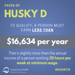 This is a graphic that says Faces of HUSKY D: To qualify, a person must earn less than $16,634 per year. That's slightly more than the annual income of a person working 30 hours per week at minimum wage.
