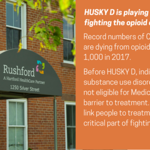 "This is a graphic that shows a photo of the outside of a brick building with an awning that says ""Rushford, a Hartford HealthCare Partner."" The graphic has text that says Faces of HUSKY D. HUSKY D is playing a crucial role in fighting the opioid crisis. Record numbers of Connecticut residents are dying from opioid overdoses, close to 1,000 in 2017. Before HUSKY D, individuals with substance use disorders were genreally not eligible for Medicaid, creating a major barrier to treatment. Being able to quickly link people to treatment has been a critical part of fighting the epidemic."