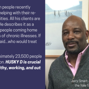 "This is a graphic that shows a photo of a man looking at the camera. It has text that says ""Faces of HUSKY D. Jerry Smart works with people recently released from prison, helping with their re-entry to their communities. All his clients are covered by HUSKY D. He describes it as a safety-net, ""You have people coming home with all different types of chronic illnesses. If we did not have Medicaid...who would treat them?"" Each year in CT, approximately 23,500 people are released from prison. HUSKY D is crucial to keeping them healthy, working, and out of jail."