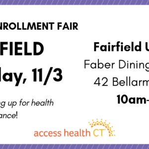 This is a graphic that says 2019 open enrollment fair Fairfield Saturday, 11/3 Fairfield University Faber Dining Commons 42 Bellarmine Road 10am-2pm Get help signing up for health insurance! Access Health CT