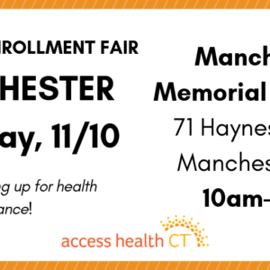 This is a graphic that says 2019 open enrollment fair Manchester Saturday, 11/10 Manchester Memorial Hospital 71 Haynes Street Manchester, CT 10am-2pm Get help signing up for health insurance! Access Health CT
